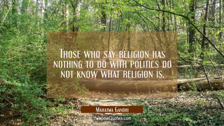 Those who say religion has nothing to do with politics do not know what religion is. Mahatma Gandhi Quotes