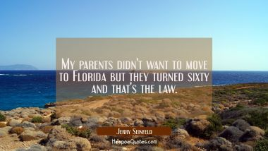 My parents didn't want to move to Florida but they turned sixty and that's the law.