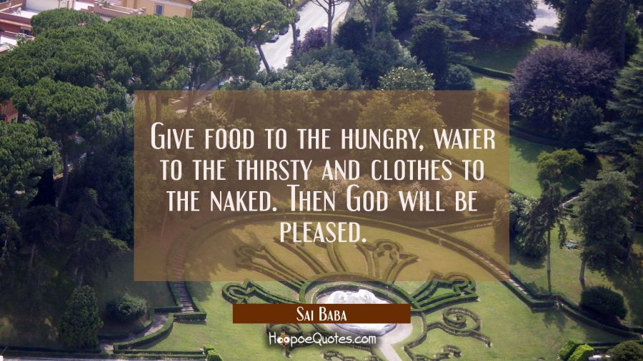 Give food to the hungry water to the thirsty and clothes to the naked. Then God will be pleased. Sai Baba Quotes