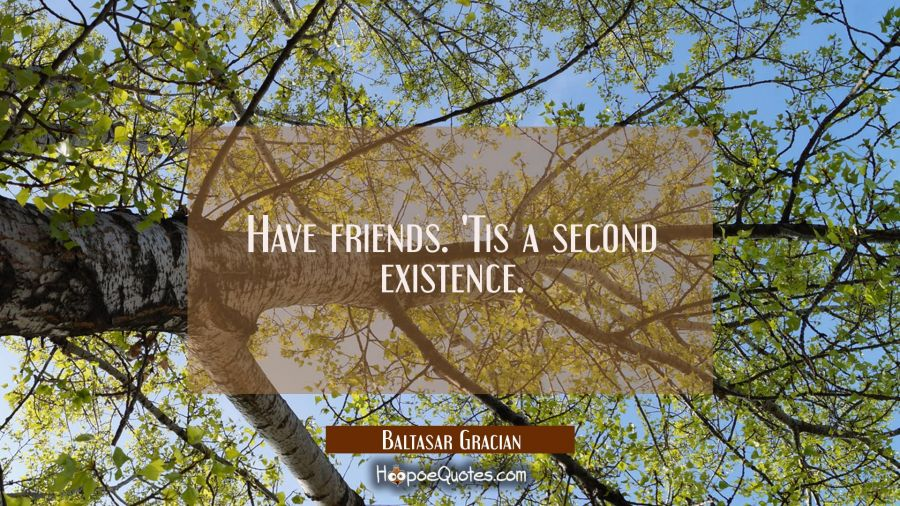 Have friends. 'Tis a second existence. Baltasar Gracian Quotes