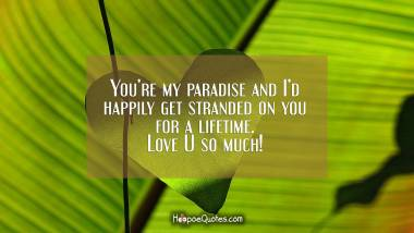 You're my paradise and I'd happily get stranded on you for a lifetime. Love U so much! I Love You Quotes