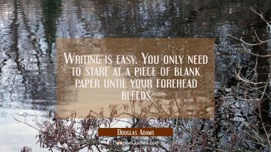 Writing is easy. You only need to stare at a piece of blank paper until your forehead bleeds Douglas Adams Quotes