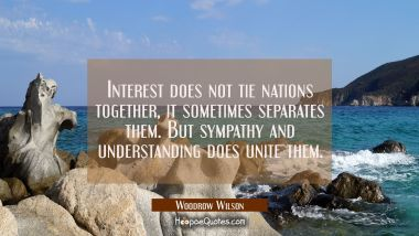Interest does not tie nations together, it sometimes separates them. But sympathy and understanding Woodrow Wilson Quotes