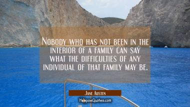 Nobody who has not been in the interior of a family can say what the difficulties of any individual