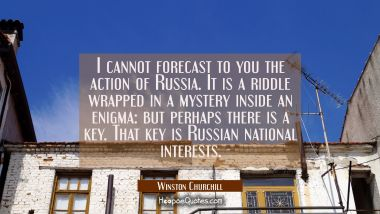 I cannot forecast to you the action of Russia. It is a riddle wrapped in a mystery inside an enigma