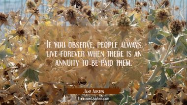 If you observe people always live for ever when there is an annuity to be paid them.