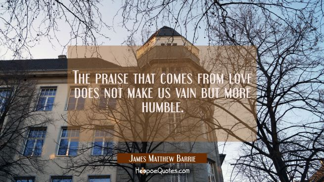 The praise that comes from love does not make us vain but more humble.