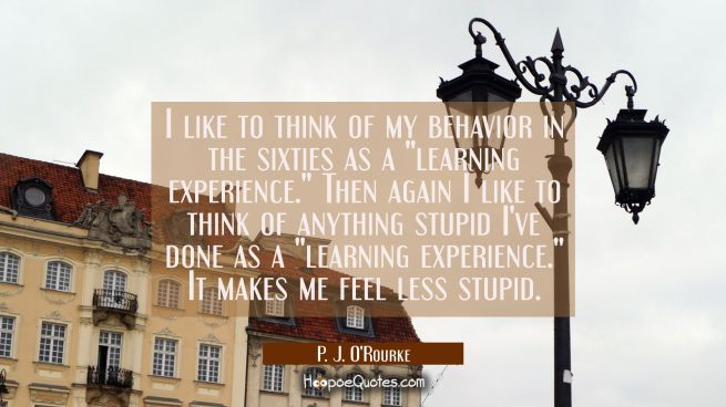 "I like to think of my behavior in the sixties as a ""learning experience."" Then again I like to thin"