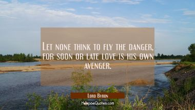 Let none think to fly the danger for soon or late love is his own avenger.