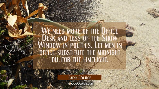 We need more of the Office Desk and less of the Show Window in politics. Let men in office substitu