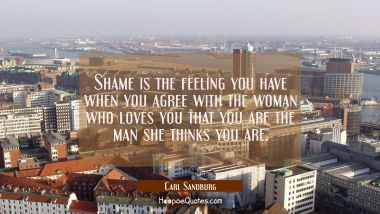 Shame is the feeling you have when you agree with the woman who loves you that you are the man she