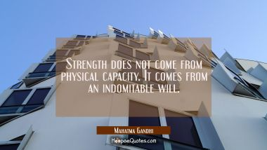Strength does not come from physical capacity. It comes from an indomitable will. Mahatma Gandhi Quotes