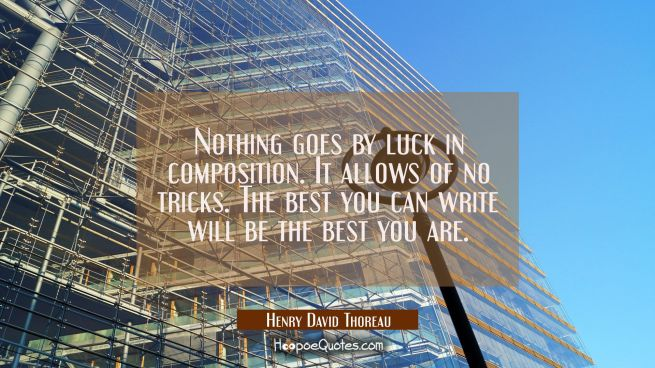 Nothing goes by luck in composition. It allows of no tricks. The best you can write will be the bes