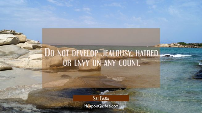 Do not develop jealousy hatred or envy on any count.