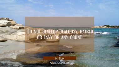 Do not develop jealousy hatred or envy on any count. Sai Baba Quotes