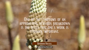One of the symptoms of an approaching nervous breakdown is the belief that one's work is terribly i Bertrand Russell Quotes
