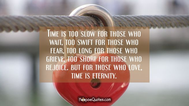 Time is too slow for those who wait, too swift for those who fear, too long for those who grieve, too short for those who rejoice. But for those who love, time is eternity.