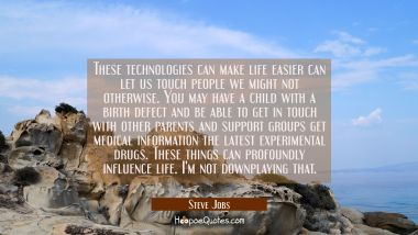 These technologies can make life easier can let us touch people we might not otherwise. You may hav Steve Jobs Quotes