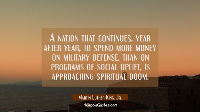 A nation that continues year after year to spend more money on military defense than on programs of