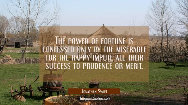 The power of fortune is confessed only by the miserable for the happy impute all their success to p