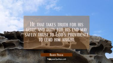 He that takes truth for his guide and duty for his end may safely trust to God's providence to lead