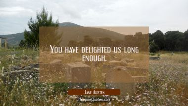 You have delighted us long enough. Jane Austen Quotes