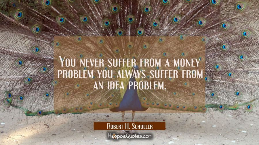 You never suffer from a money problem you always suffer from an idea problem. Robert H. Schuller Quotes