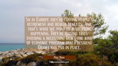 So in Europe they're cutting people's retirement and health benefits. And that's what we want to av Paul Ryan Quotes