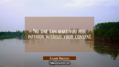 No one can make you feel inferior without your consent. Eleanor Roosevelt Quotes