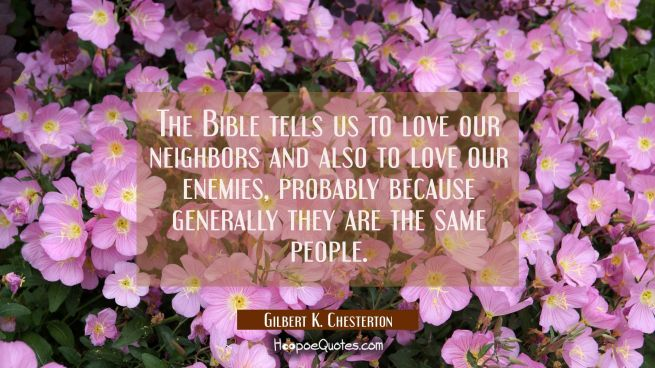 The Bible tells us to love our neighbors and also to love our enemies, probably because generally t