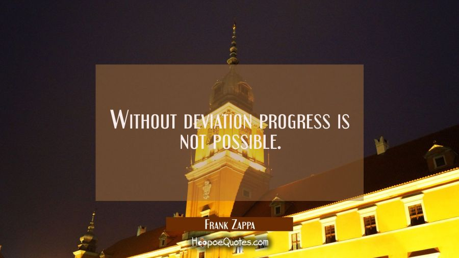 Without deviation progress is not possible. Frank Zappa Quotes