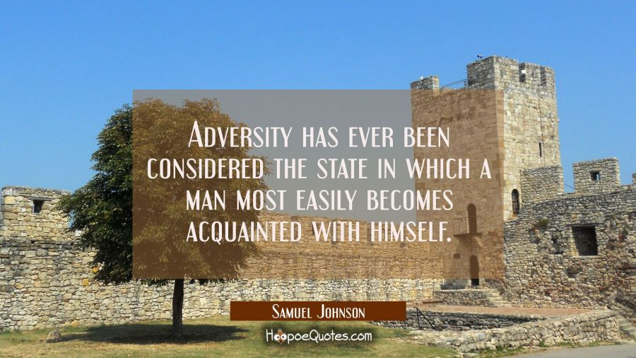 Adversity has ever been considered the state in which a man most easily becomes acquainted with him Samuel Johnson Quotes