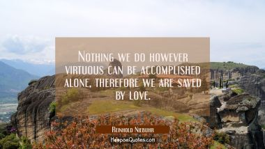 Nothing we do however virtuous can be accomplished alone, therefore we are saved by love.