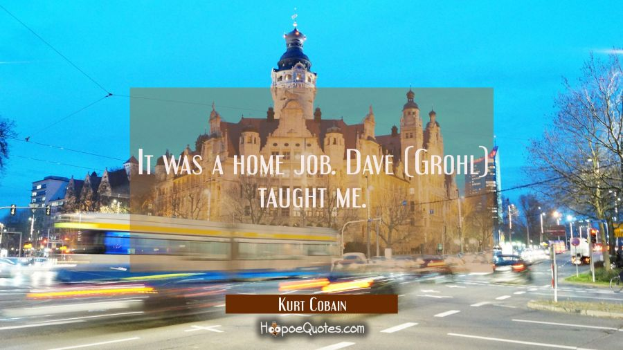 It was a home job. Dave (Grohl) taught me. Kurt Cobain Quotes