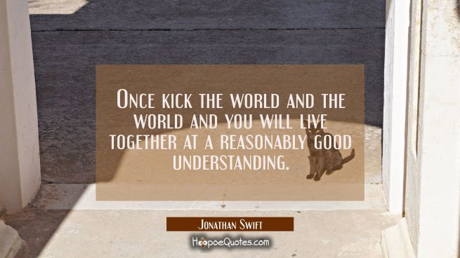 Once kick the world and the world and you will live together at a reasonably good understanding.