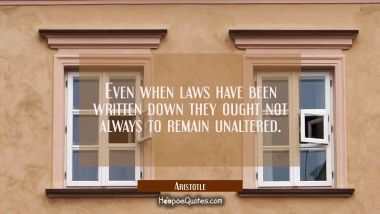Even when laws have been written down they ought not always to remain unaltered. Aristotle Quotes