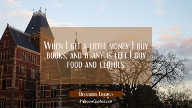 When I get a little money I buy books, and if any is left I buy food and clothes. Desiderius Erasmus Quotes