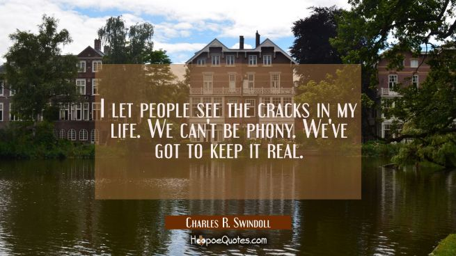 I let people see the cracks in my life. We can't be phony. We've got to keep it real.