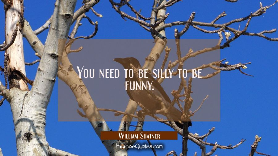 You need to be silly to be funny. William Shatner Quotes