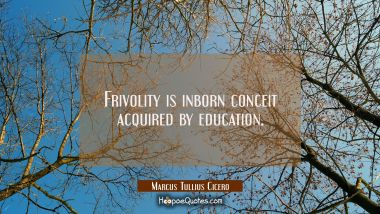 Frivolity is inborn conceit acquired by education. Marcus Tullius Cicero Quotes