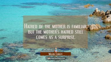 Hatred of the mother is familiar but the mother's hatred still comes as a surprise. Mason Cooley Quotes