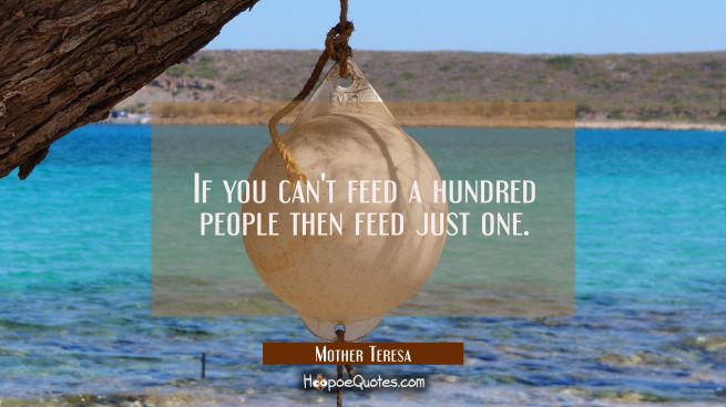 If you can't feed a hundred people then feed just one.