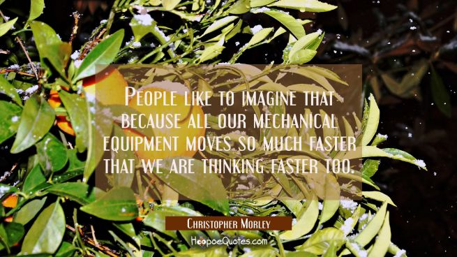 People like to imagine that because all our mechanical equipment moves so much faster that we are t