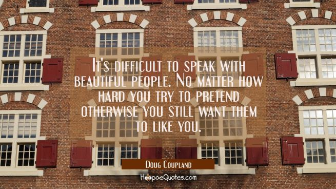 It's difficult to speak with beautiful people. No matter how hard you try to pretend otherwise you