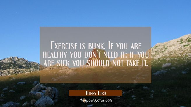 Exercise is bunk. If you are healthy you don't need it: if you are sick you should not take it.