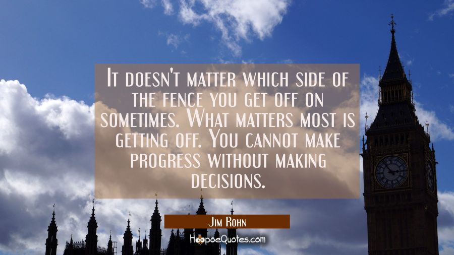 It doesn't matter which side of the fence you get off on sometimes. What matters most is getting of Jim Rohn Quotes