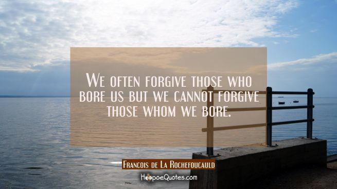 We often forgive those who bore us but we cannot forgive those whom we bore.