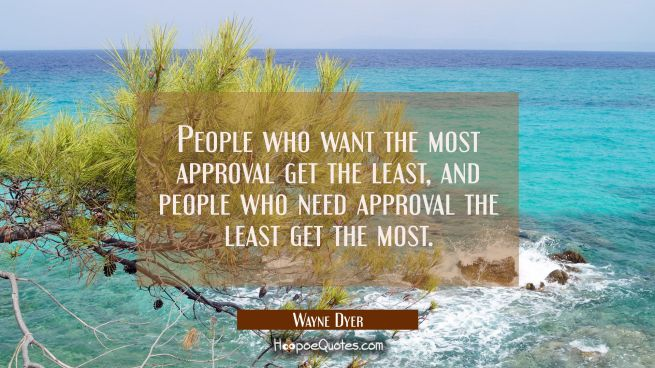 People who want the most approval get the least and people who need approval the least get the most