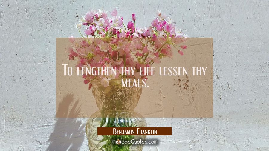 To lengthen thy life lessen thy meals. Benjamin Franklin Quotes