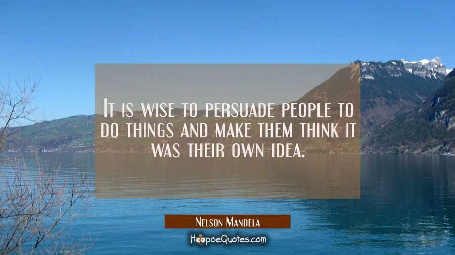It is wise to persuade people to do things and make them think it was their own idea.